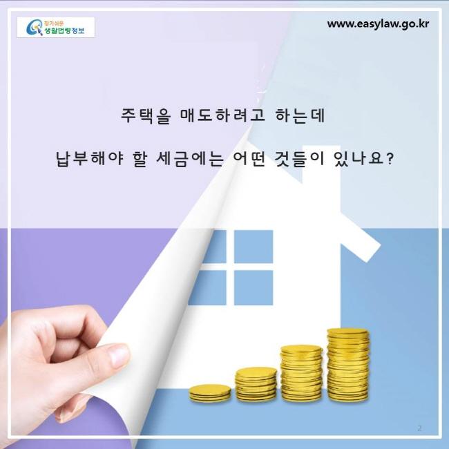 주택을 매도하려고 하는데, 납부해야 할 세금에는 어떤 것들이 있나요?